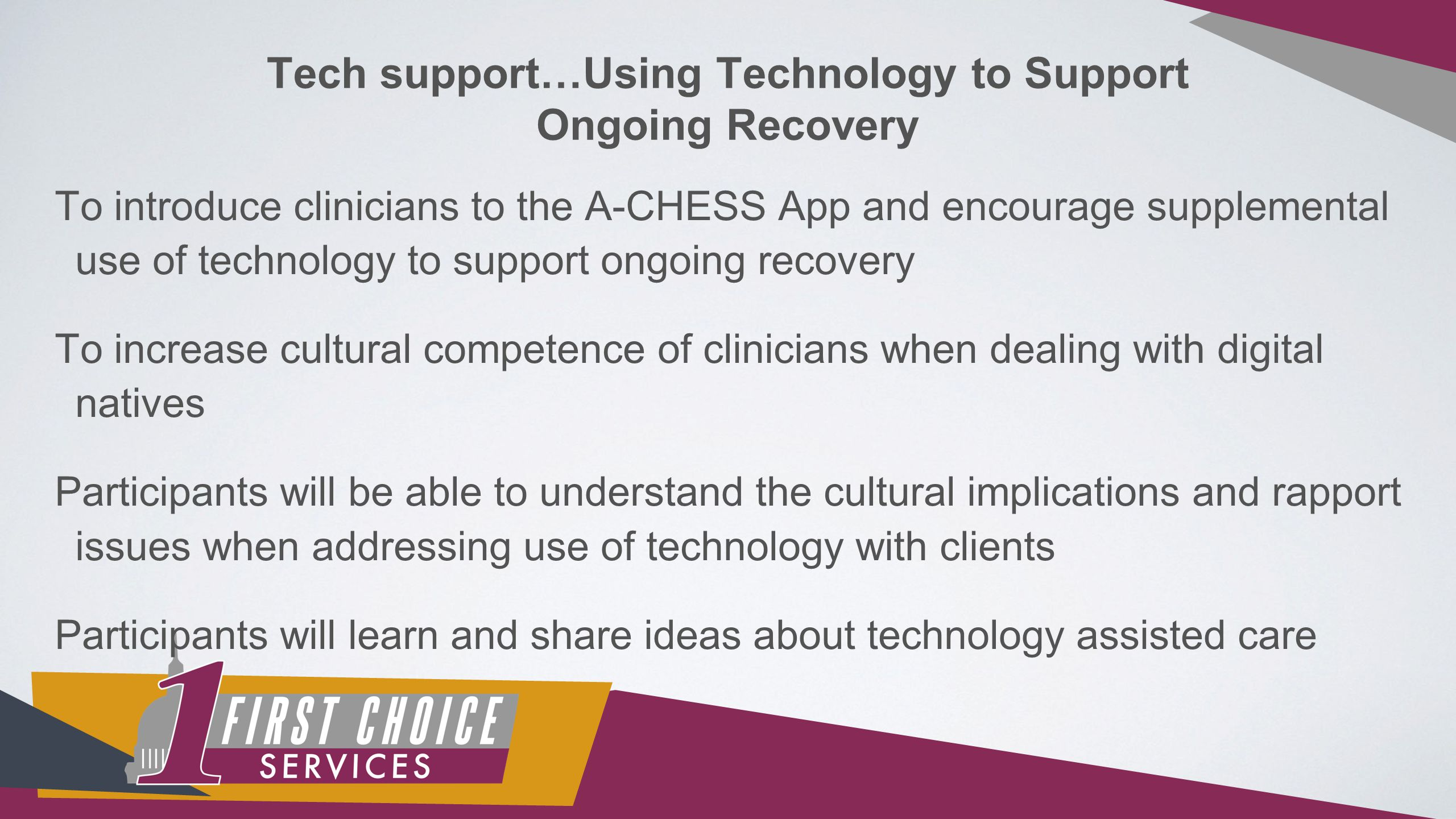 Tech support…Using Technology to Support Ongoing Recovery To introduce clinicians to the A-CHESS App and encourage supplemental use of technology to support ongoing recovery To increase cultural competence of clinicians when dealing with digital natives Participants will be able to understand the cultural implications and rapport issues when addressing use of technology with clients Participants will learn and share ideas about technology assisted care