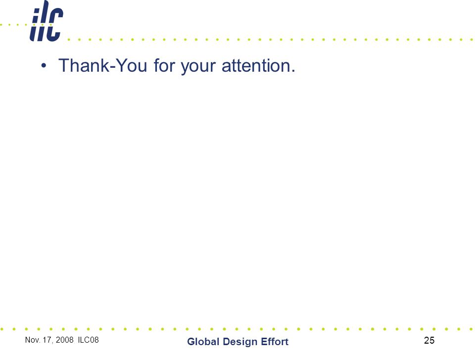 Thank-You for your attention. Nov. 17, 2008 ILC08 Global Design Effort 25