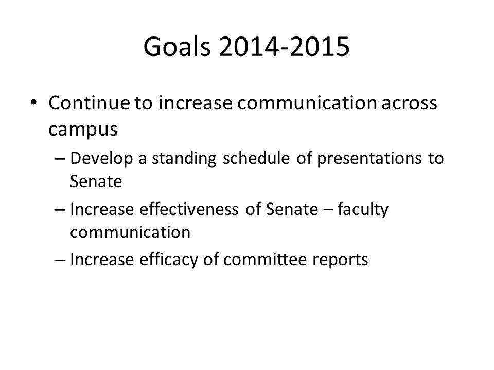 Goals 2014-2015 Continue to increase communication across campus – Develop a standing schedule of presentations to Senate – Increase effectiveness of Senate – faculty communication – Increase efficacy of committee reports