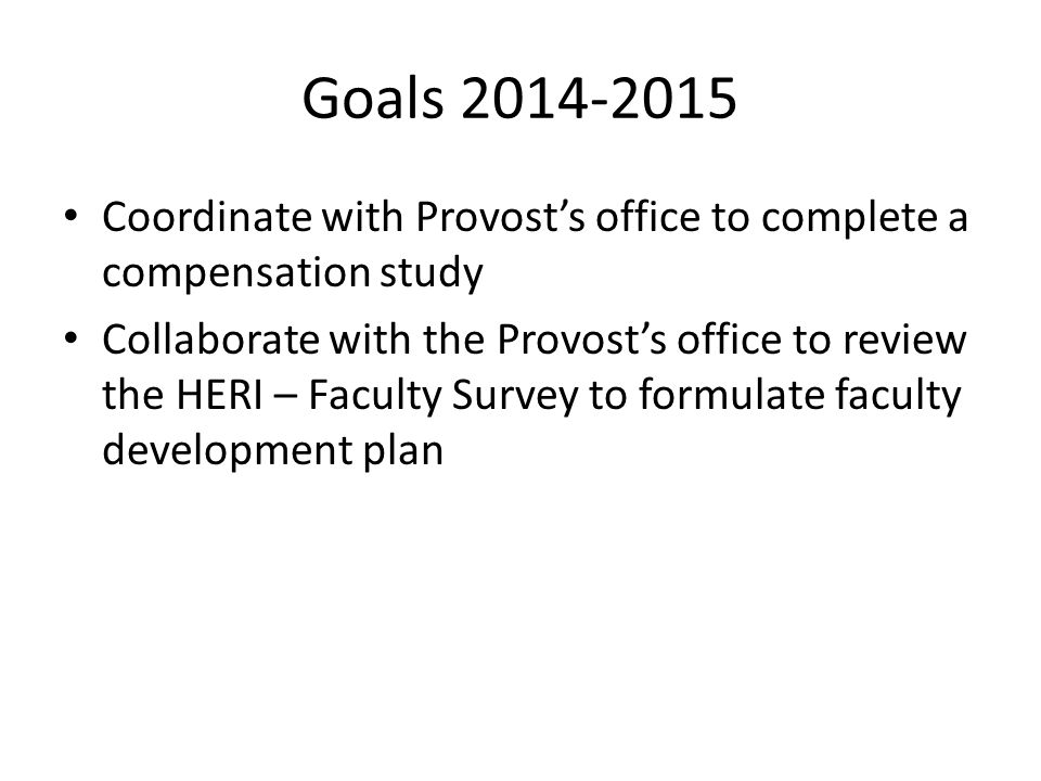 Goals 2014-2015 Coordinate with Provost's office to complete a compensation study Collaborate with the Provost's office to review the HERI – Faculty S
