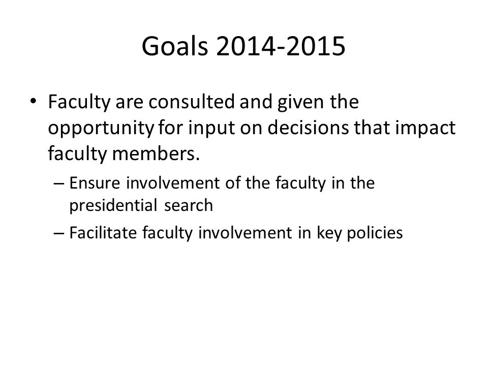 Goals 2014-2015 Faculty are consulted and given the opportunity for input on decisions that impact faculty members. – Ensure involvement of the facult