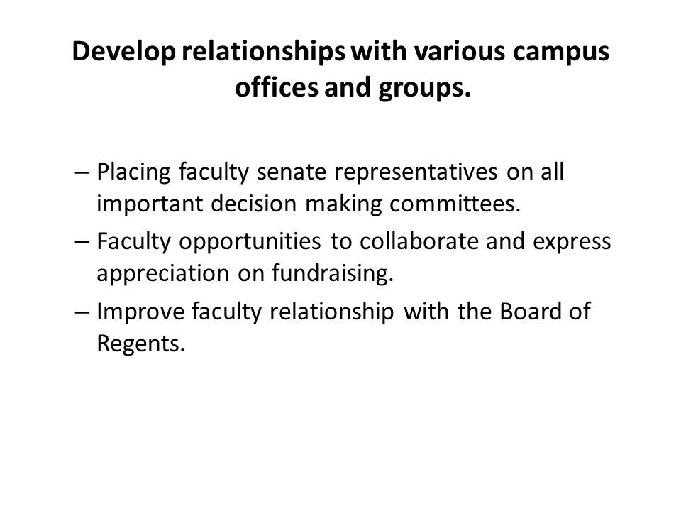 Develop relationships with various campus offices and groups. – Placing faculty senate representatives on all important decision making committees. –