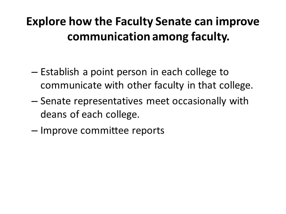 Explore how the Faculty Senate can improve communication among faculty. – Establish a point person in each college to communicate with other faculty i