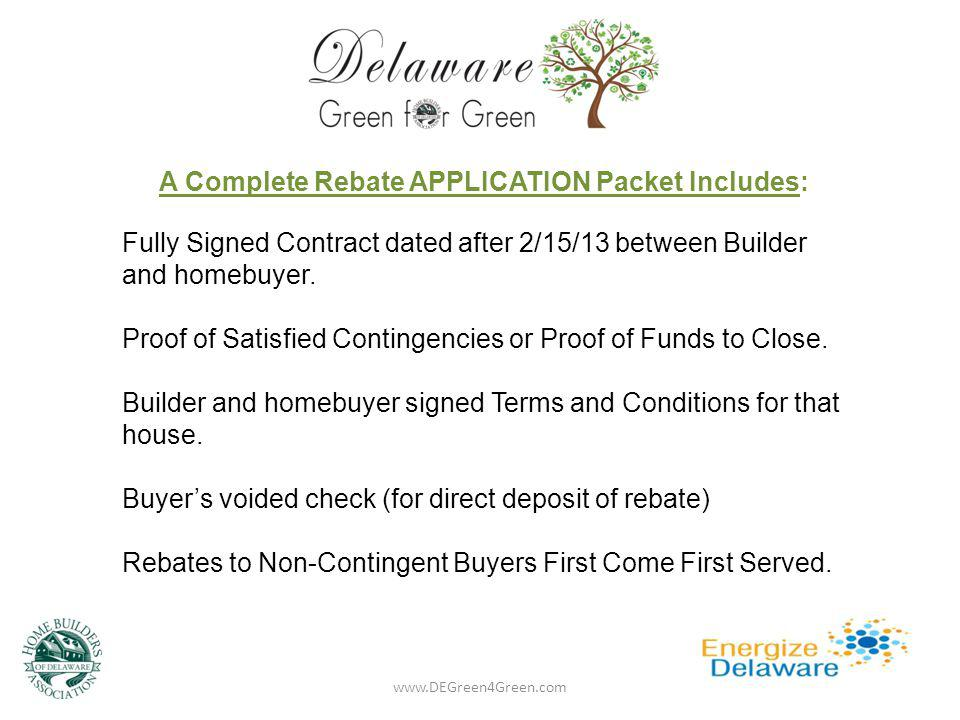 A Complete Rebate APPLICATION Packet Includes: Fully Signed Contract dated after 2/15/13 between Builder and homebuyer. Proof of Satisfied Contingenci