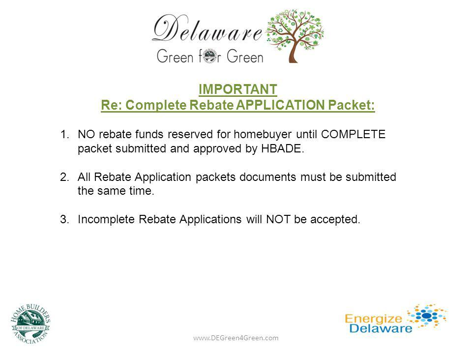 www.DEGreen4Green.com IMPORTANT Re: Complete Rebate APPLICATION Packet: 1.NO rebate funds reserved for homebuyer until COMPLETE packet submitted and a