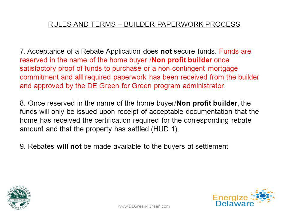 RULES AND TERMS – BUILDER PAPERWORK PROCESS www.DEGreen4Green.com 7. Acceptance of a Rebate Application does not secure funds. Funds are reserved in t
