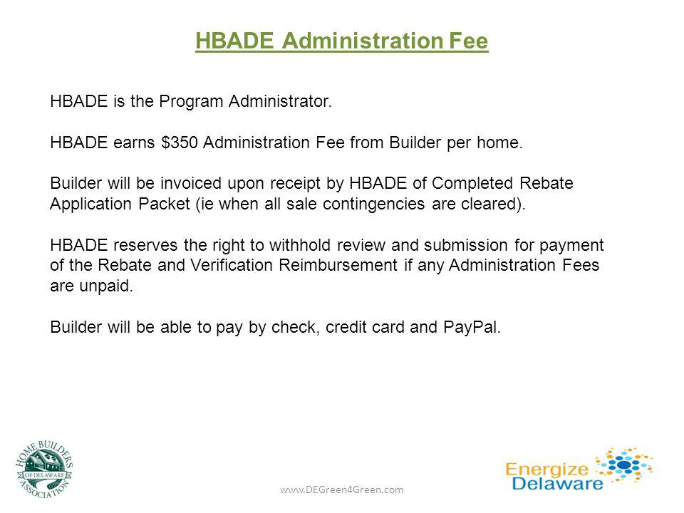 HBADE Administration Fee www.DEGreen4Green.com HBADE is the Program Administrator. HBADE earns $350 Administration Fee from Builder per home. Builder