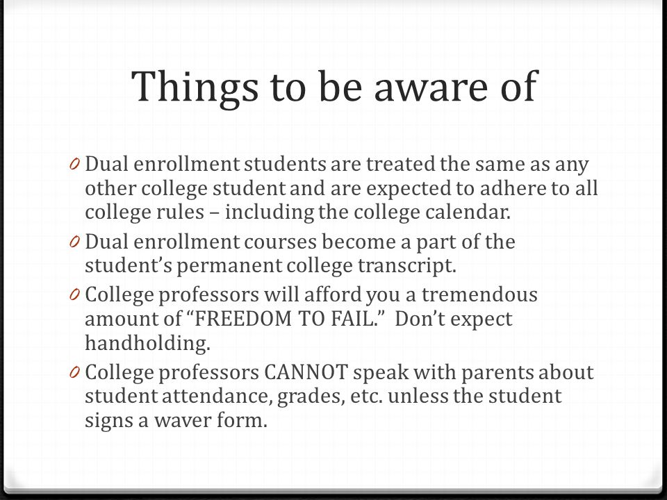 Things to be aware of 0 Dual enrollment students are treated the same as any other college student and are expected to adhere to all college rules – i