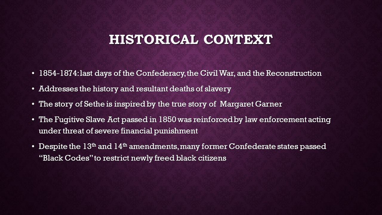 HISTORICAL CONTEXT 1854-1874: last days of the Confederacy, the Civil War, and the Reconstruction 1854-1874: last days of the Confederacy, the Civil War, and the Reconstruction Addresses the history and resultant deaths of slavery Addresses the history and resultant deaths of slavery The story of Sethe is inspired by the true story of Margaret Garner The story of Sethe is inspired by the true story of Margaret Garner The Fugitive Slave Act passed in 1850 was reinforced by law enforcement acting under threat of severe financial punishment The Fugitive Slave Act passed in 1850 was reinforced by law enforcement acting under threat of severe financial punishment Despite the 13 th and 14 th amendments, many former Confederate states passed Black Codes to restrict newly freed black citizens Despite the 13 th and 14 th amendments, many former Confederate states passed Black Codes to restrict newly freed black citizens