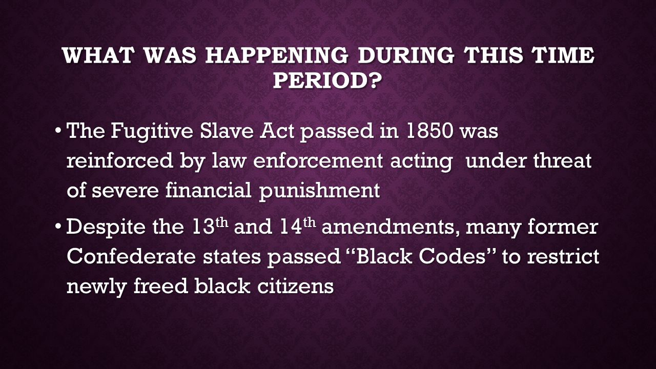WHAT WAS HAPPENING DURING THIS TIME PERIOD? The Fugitive Slave Act passed in 1850 was reinforced by law enforcement acting under threat of severe fina