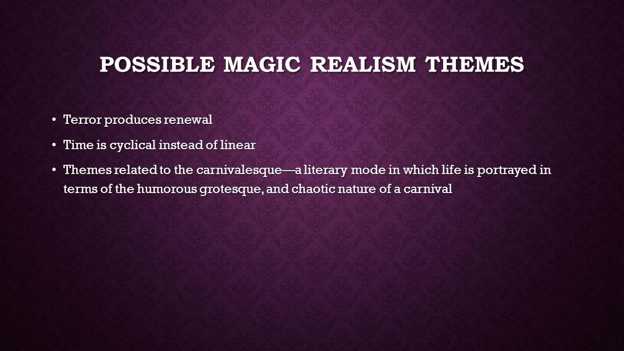 POSSIBLE MAGIC REALISM THEMES Terror produces renewal Terror produces renewal Time is cyclical instead of linear Time is cyclical instead of linear Themes related to the carnivalesque—a literary mode in which life is portrayed in terms of the humorous grotesque, and chaotic nature of a carnival Themes related to the carnivalesque—a literary mode in which life is portrayed in terms of the humorous grotesque, and chaotic nature of a carnival