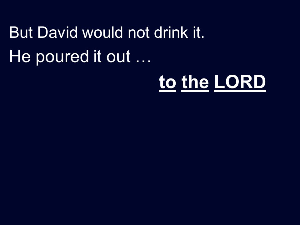 But David would not drink it. He poured it out … to the LORD