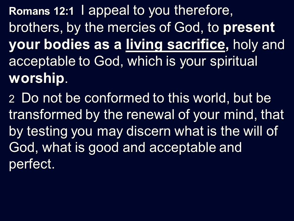 Romans 12:1 I appeal to you therefore, brothers, by the mercies of God, to present your bodies as a living sacrifice, holy and acceptable to God, which is your spiritual worship.