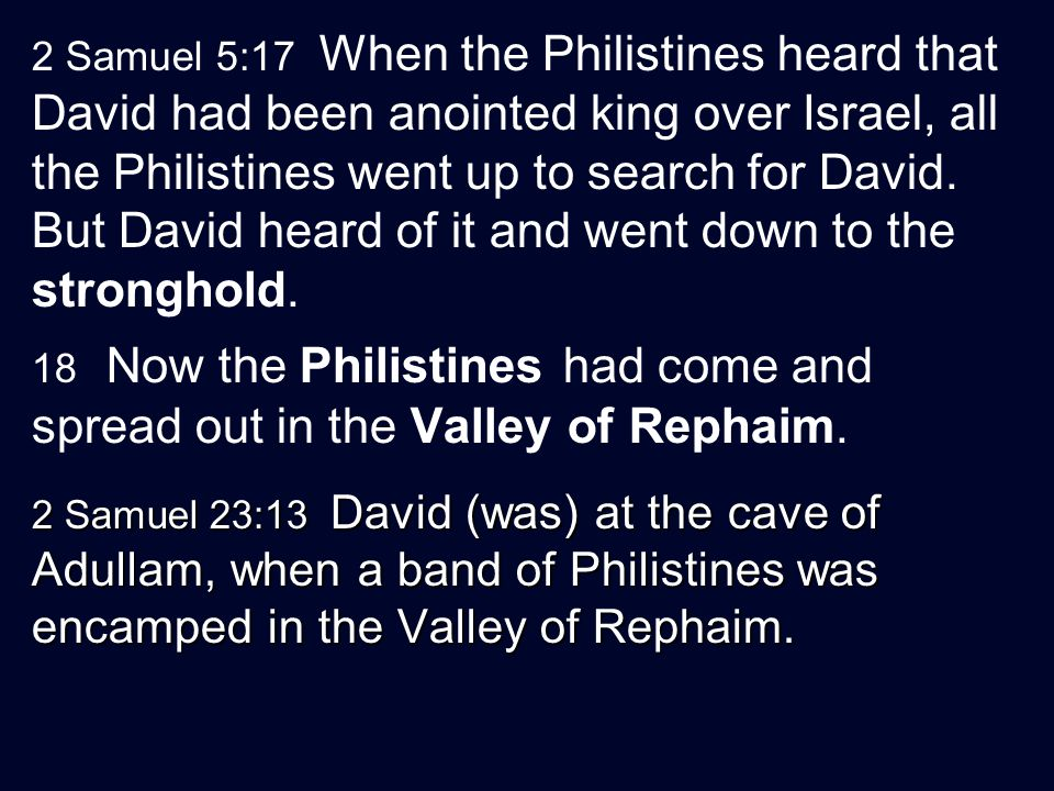 2 Samuel 5:17 When the Philistines heard that David had been anointed king over Israel, all the Philistines went up to search for David.