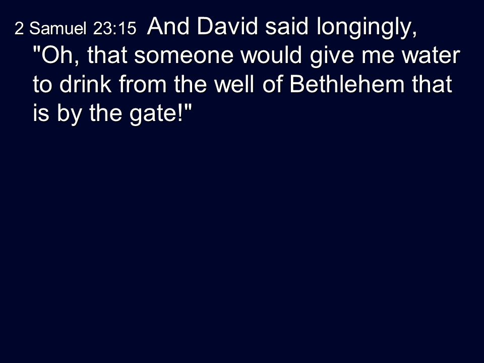 2 Samuel 23:15 And David said longingly, Oh, that someone would give me water to drink from the well of Bethlehem that is by the gate!