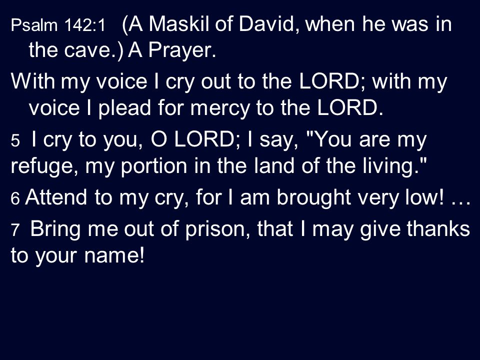 Psalm 142:1 (A Maskil of David, when he was in the cave.) A Prayer.