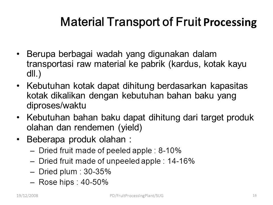 Material Transport of Fruit Processing Berupa berbagai wadah yang digunakan dalam transportasi raw material ke pabrik (kardus, kotak kayu dll.) Kebutuhan kotak dapat dihitung berdasarkan kapasitas kotak dikalikan dengan kebutuhan bahan baku yang diproses/waktu Kebutuhan bahan baku dapat dihitung dari target produk olahan dan rendemen (yield) Beberapa produk olahan : –Dried fruit made of peeled apple : 8-10% –Dried fruit made of unpeeled apple : 14-16% –Dried plum : 30-35% –Rose hips : 40-50% 19/12/2008PD/FruitProcessingPlant/SUG 16