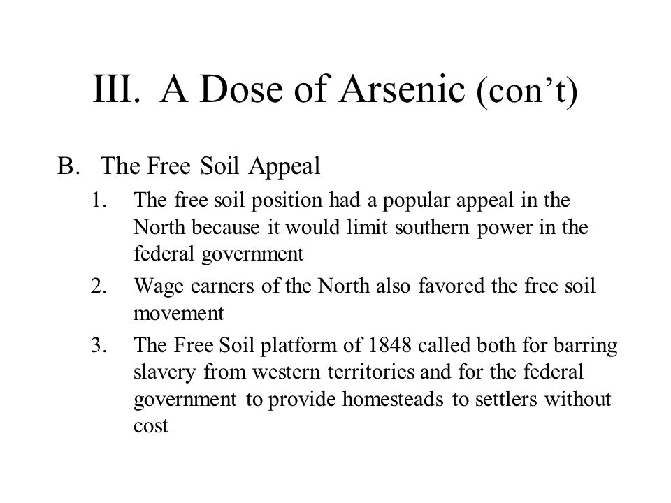III.A Dose of Arsenic (con't) B.The Free Soil Appeal 1.The free soil position had a popular appeal in the North because it would limit southern power