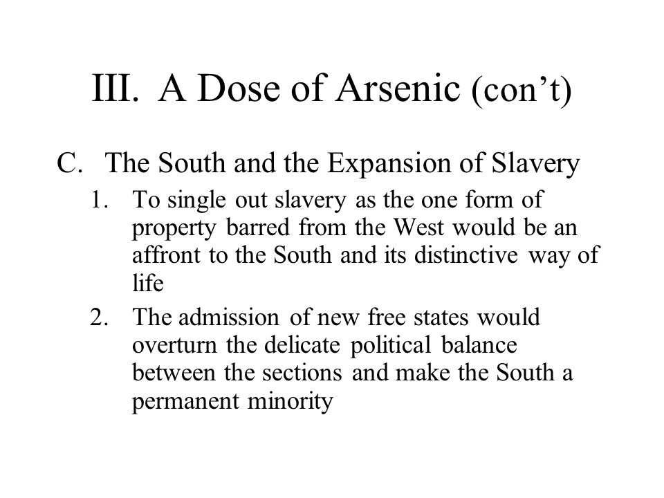 III.A Dose of Arsenic (con't) C.The South and the Expansion of Slavery 1.To single out slavery as the one form of property barred from the West would