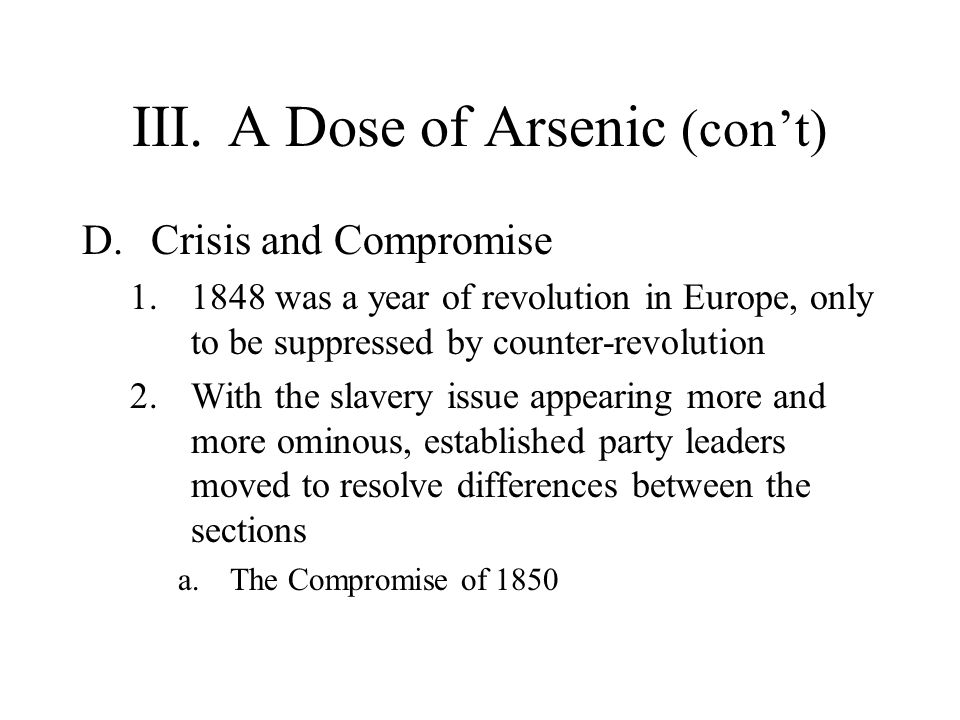III.A Dose of Arsenic (con't) D.Crisis and Compromise 1.1848 was a year of revolution in Europe, only to be suppressed by counter-revolution 2.With th