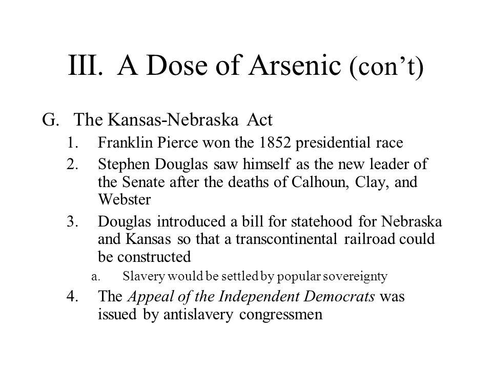 III.A Dose of Arsenic (con't) G.The Kansas-Nebraska Act 1.Franklin Pierce won the 1852 presidential race 2.Stephen Douglas saw himself as the new lead