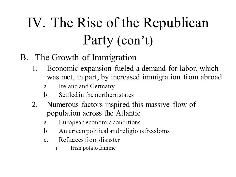 IV.The Rise of the Republican Party (con't) B.The Growth of Immigration 1.Economic expansion fueled a demand for labor, which was met, in part, by inc