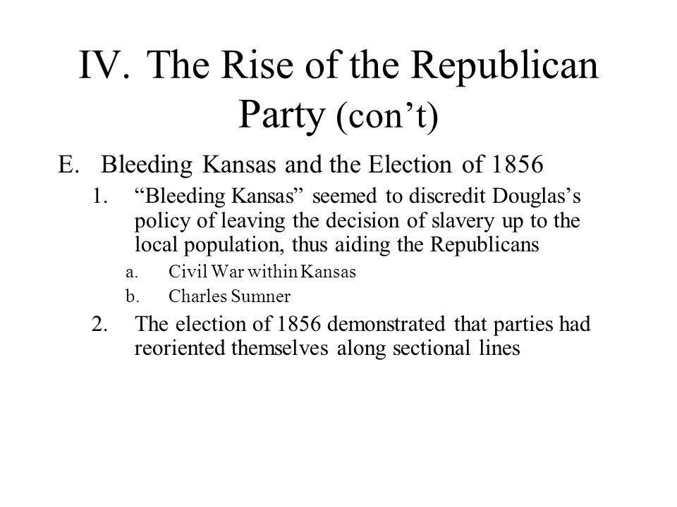 """IV.The Rise of the Republican Party (con't) E.Bleeding Kansas and the Election of 1856 1.""""Bleeding Kansas"""" seemed to discredit Douglas's policy of lea"""
