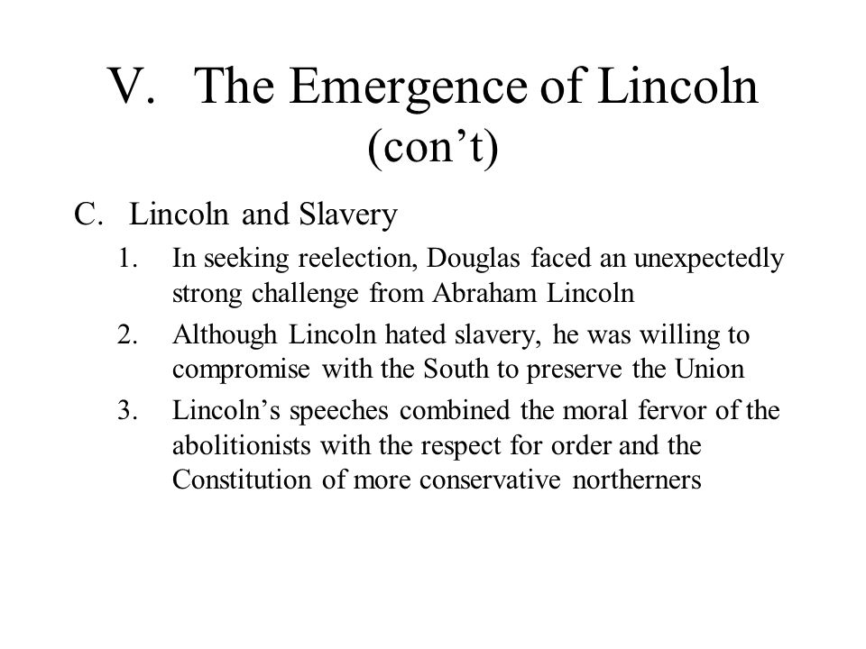 V.The Emergence of Lincoln (con't) C.Lincoln and Slavery 1.In seeking reelection, Douglas faced an unexpectedly strong challenge from Abraham Lincoln