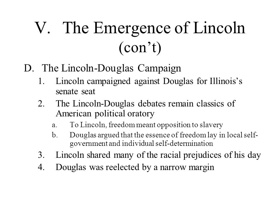 V.The Emergence of Lincoln (con't) D.The Lincoln-Douglas Campaign 1.Lincoln campaigned against Douglas for Illinois's senate seat 2.The Lincoln-Dougla