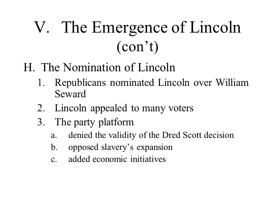 V.The Emergence of Lincoln (con't) H.The Nomination of Lincoln 1.Republicans nominated Lincoln over William Seward 2.Lincoln appealed to many voters 3