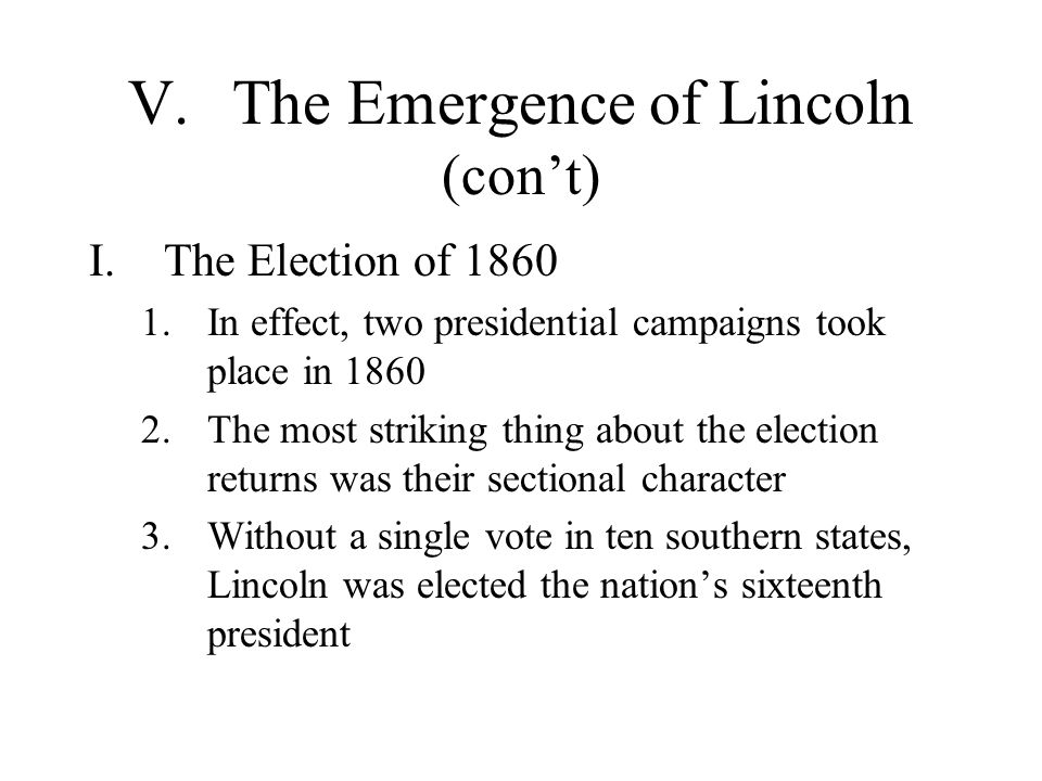 V.The Emergence of Lincoln (con't) I.The Election of 1860 1.In effect, two presidential campaigns took place in 1860 2.The most striking thing about t