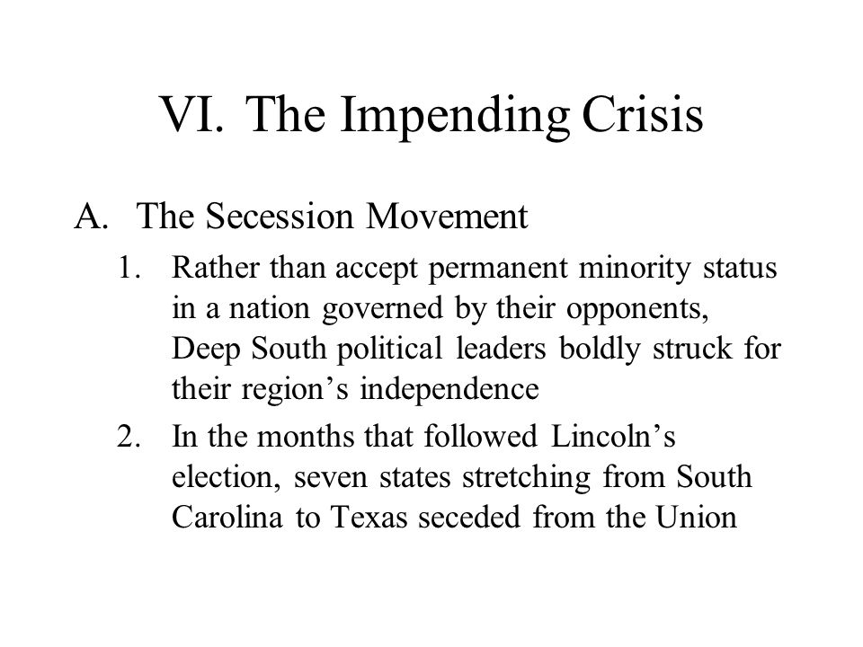 VI.The Impending Crisis A.The Secession Movement 1.Rather than accept permanent minority status in a nation governed by their opponents, Deep South po