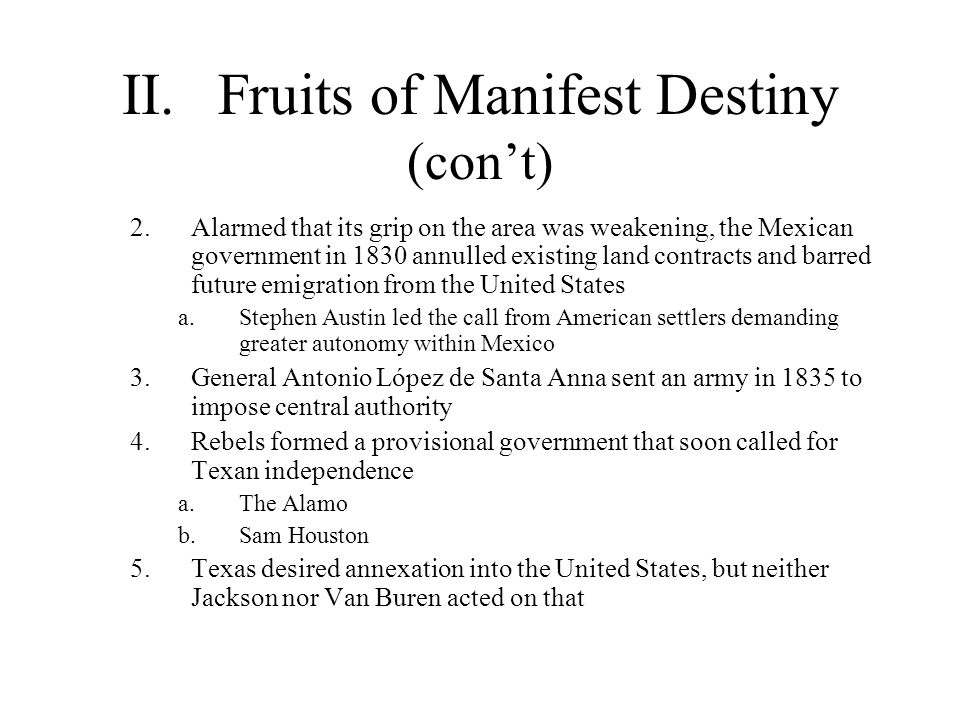 II.Fruits of Manifest Destiny (con't) 2.Alarmed that its grip on the area was weakening, the Mexican government in 1830 annulled existing land contrac