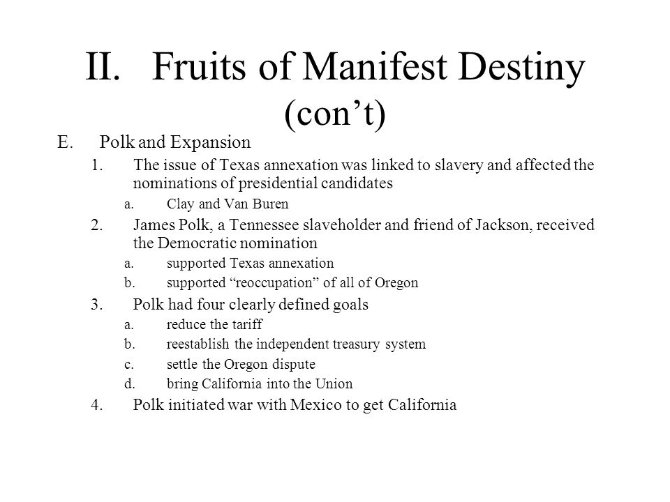 II.Fruits of Manifest Destiny (con't) E.Polk and Expansion 1.The issue of Texas annexation was linked to slavery and affected the nominations of presi