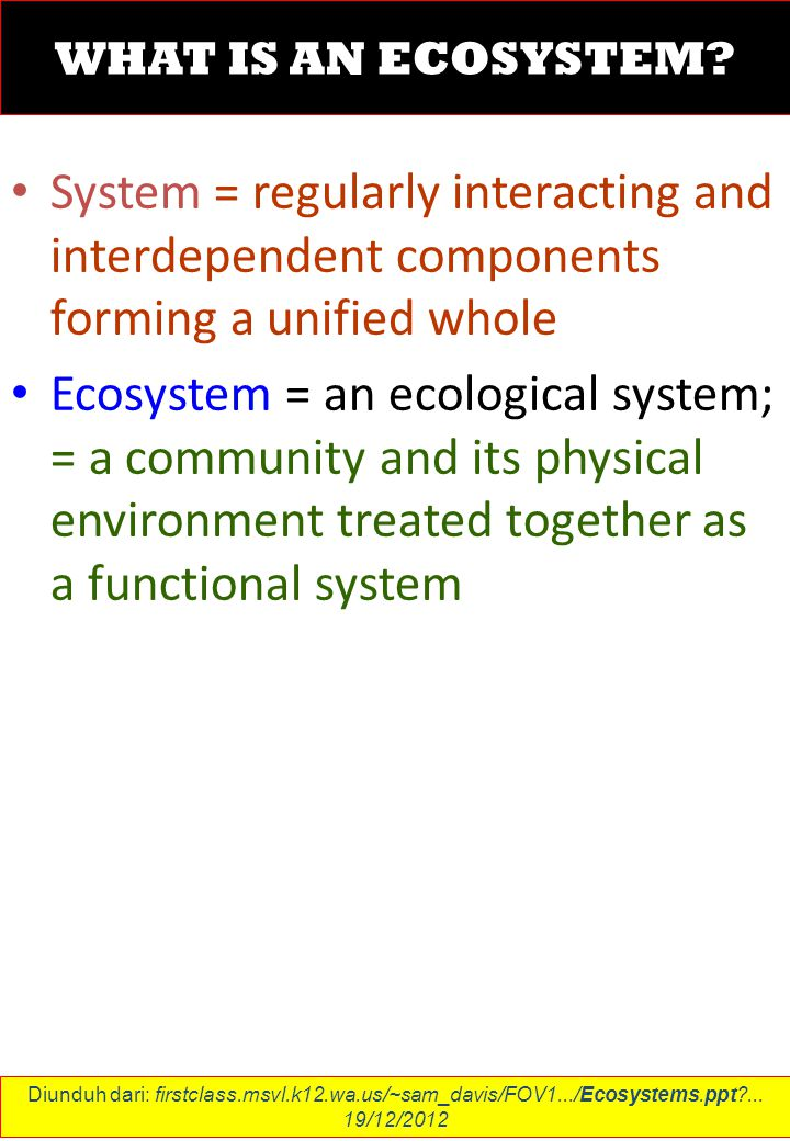 WHAT IS AN ECOSYSTEM? System = regularly interacting and interdependent components forming a unified whole Ecosystem = an ecological system; = a commu