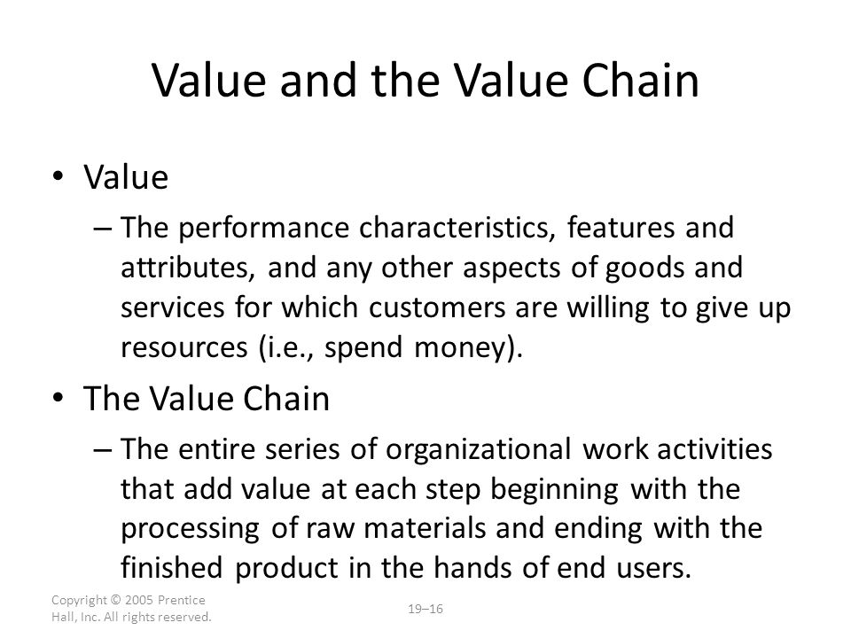 Copyright © 2005 Prentice Hall, Inc. All rights reserved. 19–16 Value and the Value Chain Value – The performance characteristics, features and attrib