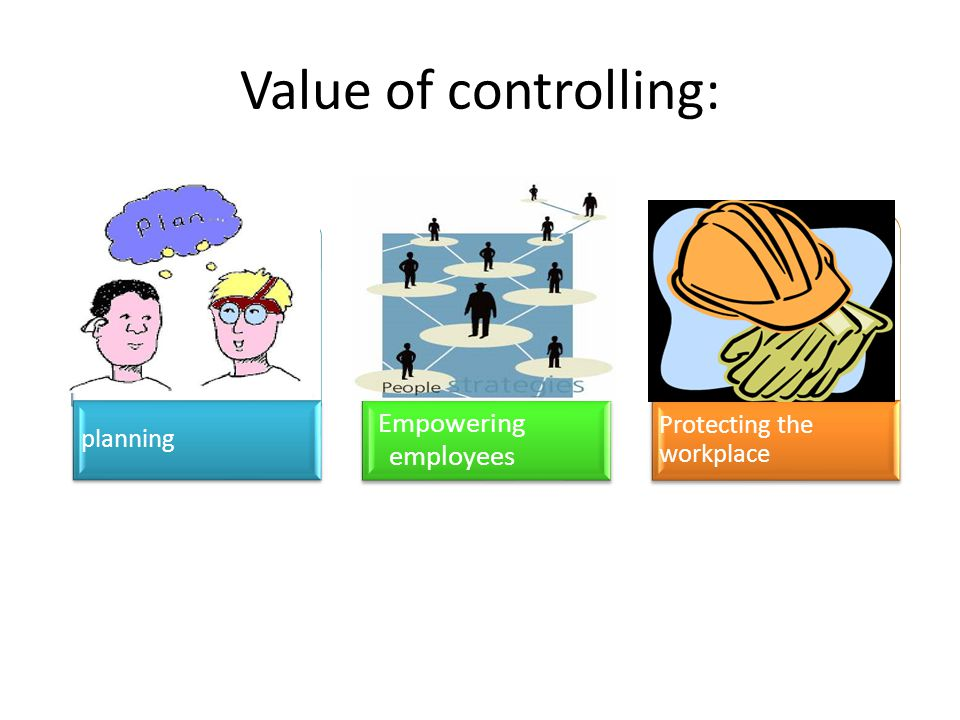 Value of controlling: planning Empowering employees Protecting the workplace