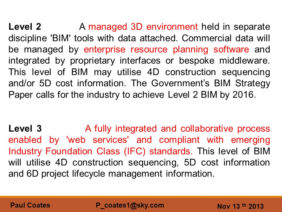 Nov 13 th 2013 Paul Coates P_coates1@sky.com Level 2 A managed 3D environment held in separate discipline BIM tools with data attached.