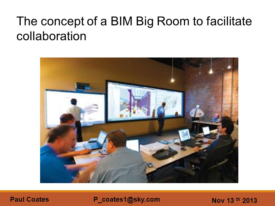 Nov 13 th 2013 Paul Coates P_coates1@sky.com The concept of a BIM Big Room to facilitate collaboration