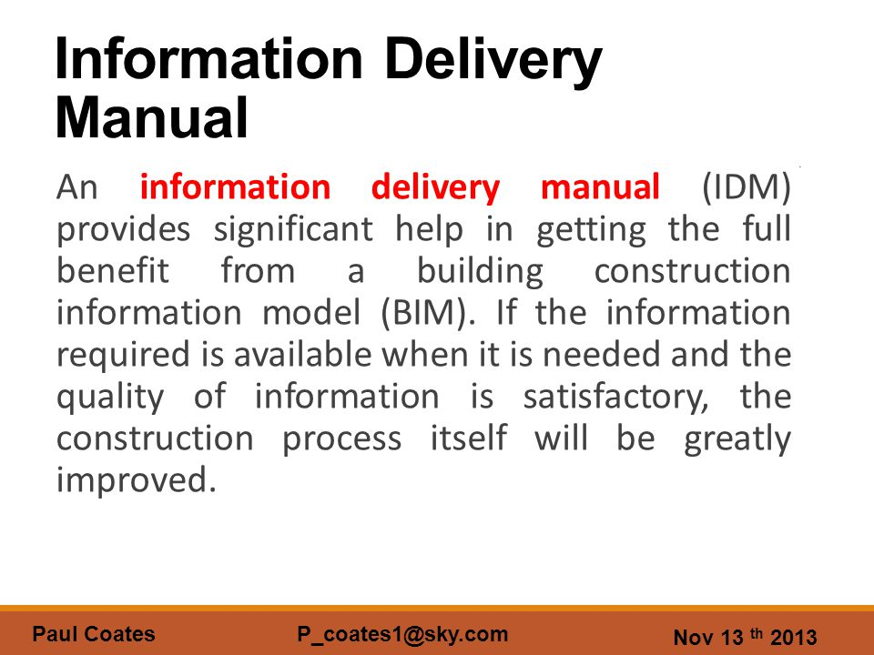 Nov 13 th 2013 Paul Coates P_coates1@sky.com Information Delivery Manual An information delivery manual (IDM) provides significant help in getting the full benefit from a building construction information model (BIM).