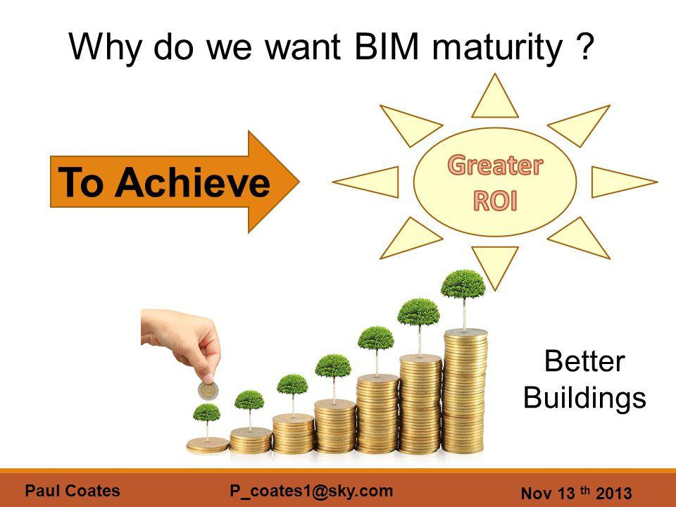 Nov 13 th 2013 Paul Coates P_coates1@sky.com Why do we want BIM maturity .