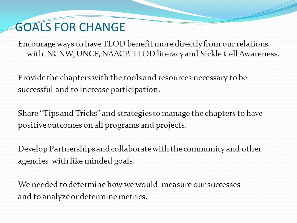 GOALS FOR CHANGE Encourage ways to have TLOD benefit more directly from our relations with NCNW, UNCF, NAACP, TLOD literacy and Sickle Cell Awareness.