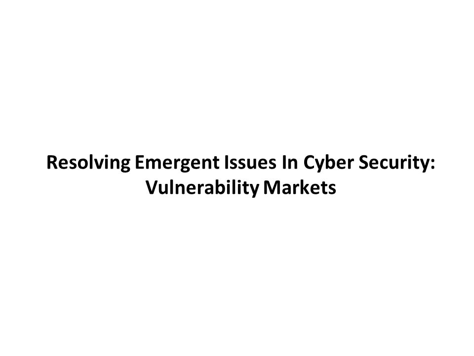 Resolving Emergent Issues In Cyber Security: Vulnerability Markets