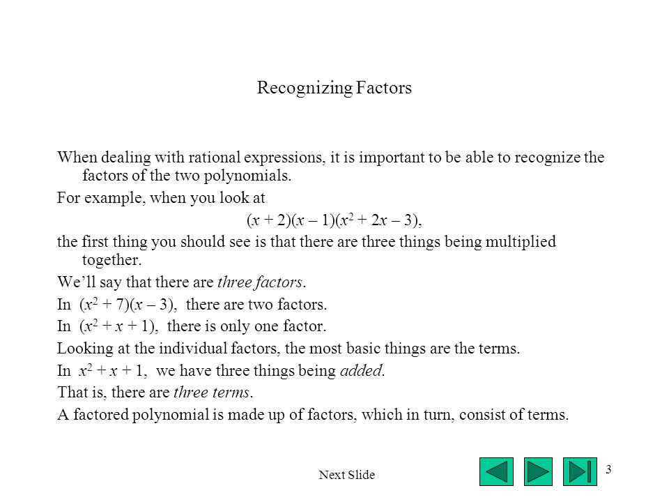 3 Recognizing Factors When dealing with rational expressions, it is important to be able to recognize the factors of the two polynomials.