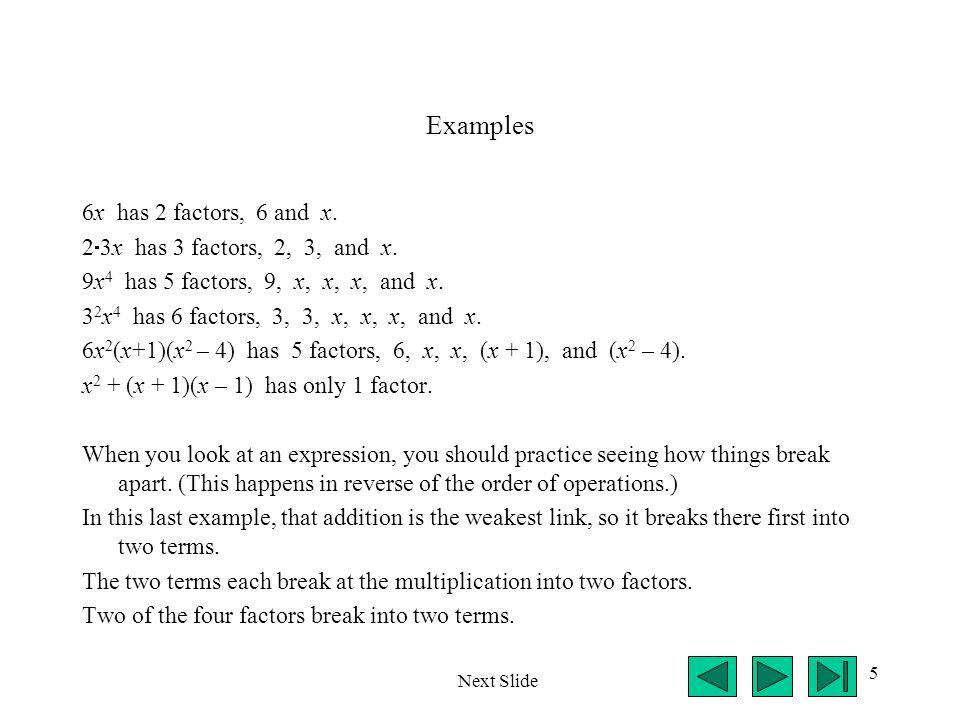 5 Examples 6x has 2 factors, 6 and x. 2  3x has 3 factors, 2, 3, and x. 9x 4 has 5 factors, 9, x, x, x, and x. 3 2 x 4 has 6 factors, 3, 3, x, x, x,