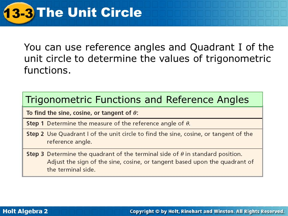 Holt Algebra 2 13-3 The Unit Circle You can use reference angles and Quadrant I of the unit circle to determine the values of trigonometric functions.