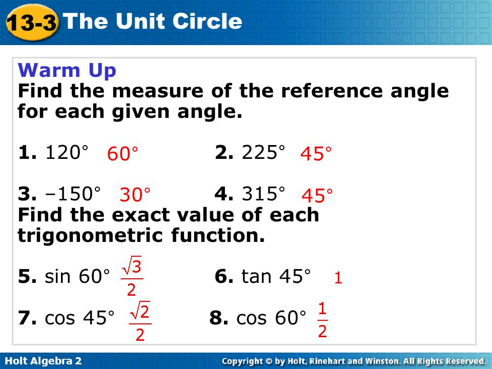 Holt Algebra 2 13-3 The Unit Circle Warm Up Find the measure of the reference angle for each given angle. 1. 120°2. 225° 3. –150°4. 315° Find the exac
