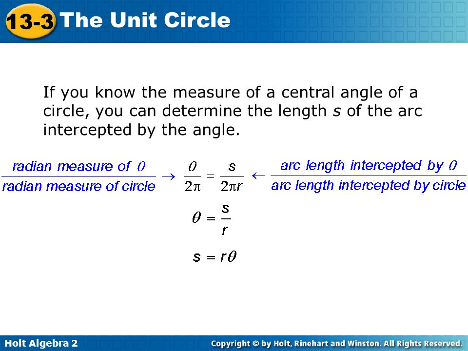 Holt Algebra 2 13-3 The Unit Circle If you know the measure of a central angle of a circle, you can determine the length s of the arc intercepted by t