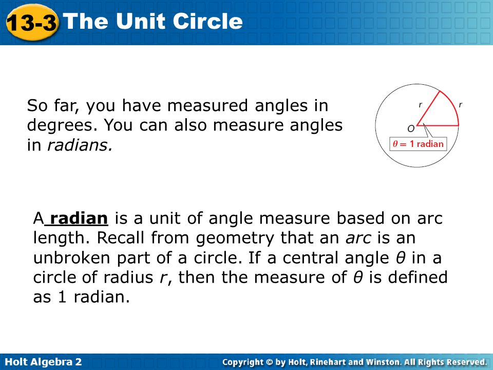 Holt Algebra 2 13-3 The Unit Circle So far, you have measured angles in degrees. You can also measure angles in radians. A radian is a unit of angle m