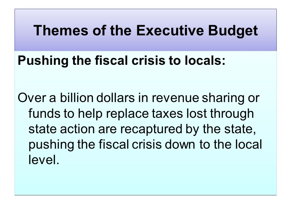 Themes of the Executive Budget Pushing the fiscal crisis to locals: Over a billion dollars in revenue sharing or funds to help replace taxes lost through state action are recaptured by the state, pushing the fiscal crisis down to the local level.